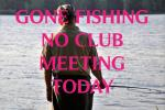 Gone Fishing No Club Meeting