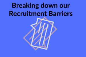 Breaking down our Recruitment Barriers
